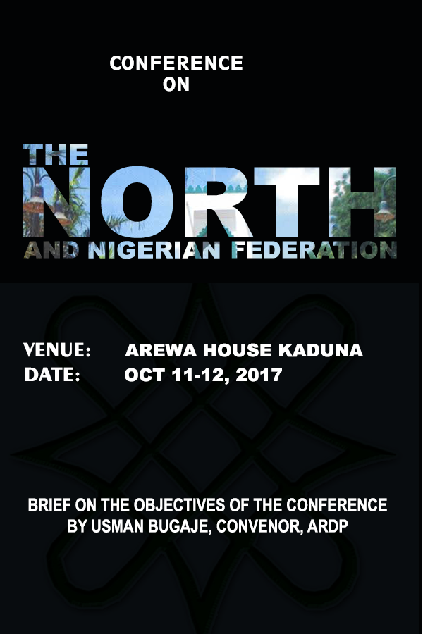 CONFERENCE ON THE NORTH AND THE NIGERIAN FEDERATION HOLDING AT AREWA HOUSE KADUNA, OCT 11-12, 2017 BRIEF ON THE OBJECTIVES OF THE CONFERENCE
